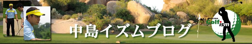 Nakajima Ism GOLF Blog 中島泰就 ティーチングプロ ゴルフブログ